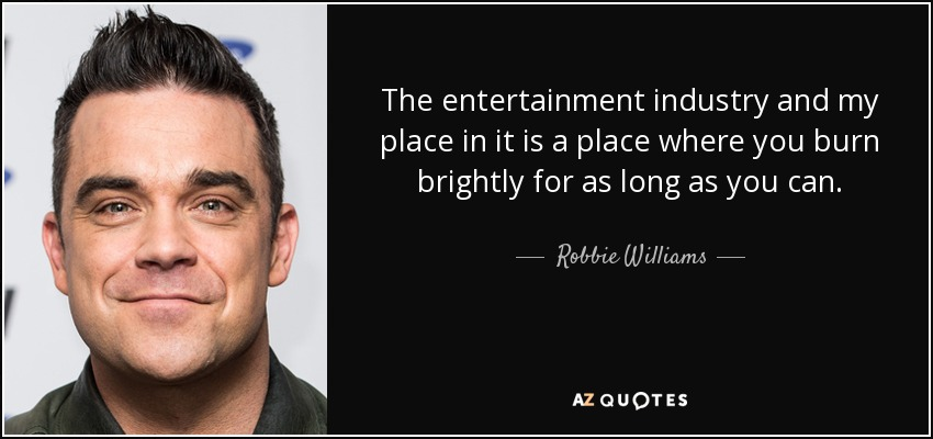 The entertainment industry and my place in it is a place where you burn brightly for as long as you can. - Robbie Williams