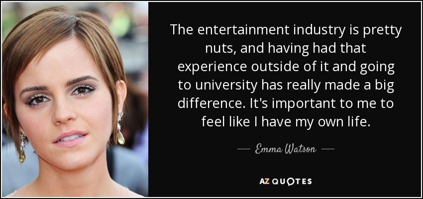 The entertainment industry is pretty nuts, and having had that experience outside of it and going to university has really made a big difference. It's important to me to feel like I have my own life. - Emma Watson