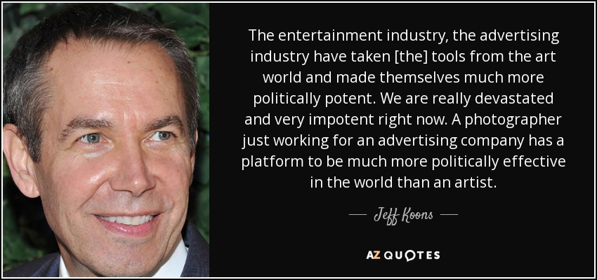 The entertainment industry, the advertising industry have taken [the] tools from the art world and made themselves much more politically potent. We are really devastated and very impotent right now. A photographer just working for an advertising company has a platform to be much more politically effective in the world than an artist. - Jeff Koons