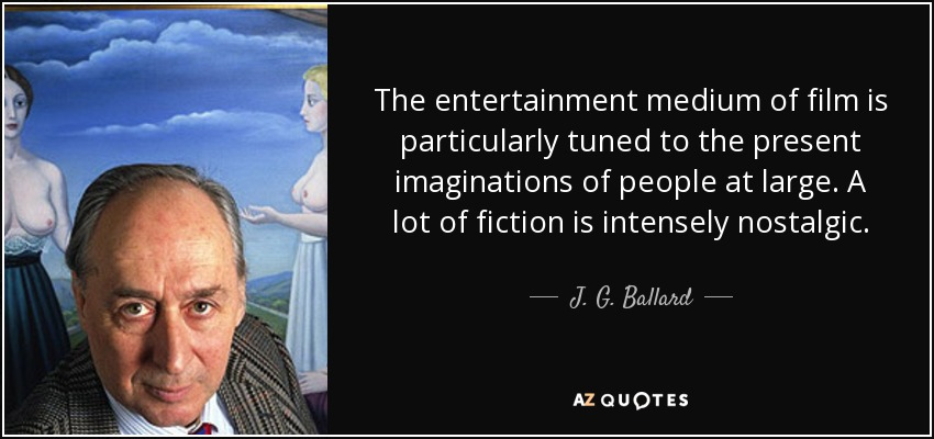 The entertainment medium of film is particularly tuned to the present imaginations of people at large. A lot of fiction is intensely nostalgic. - J. G. Ballard