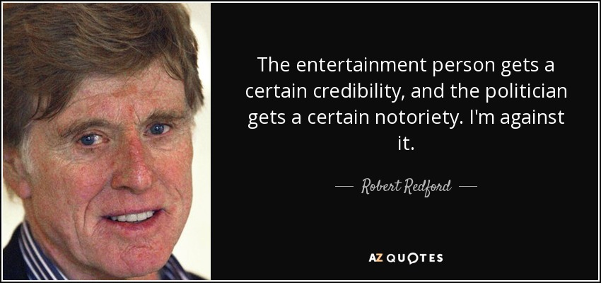 The entertainment person gets a certain credibility, and the politician gets a certain notoriety. I'm against it. - Robert Redford