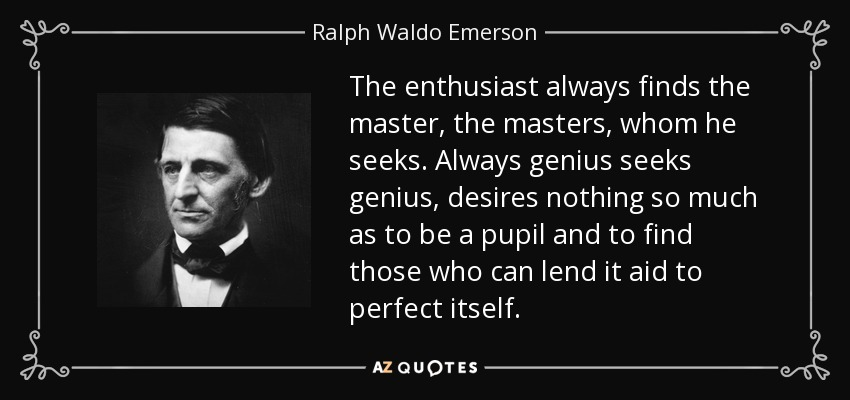 The enthusiast always finds the master, the masters, whom he seeks. Always genius seeks genius, desires nothing so much as to be a pupil and to find those who can lend it aid to perfect itself. - Ralph Waldo Emerson