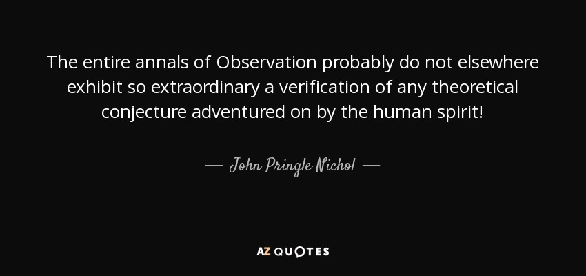 The entire annals of Observation probably do not elsewhere exhibit so extraordinary a verification of any theoretical conjecture adventured on by the human spirit! - John Pringle Nichol