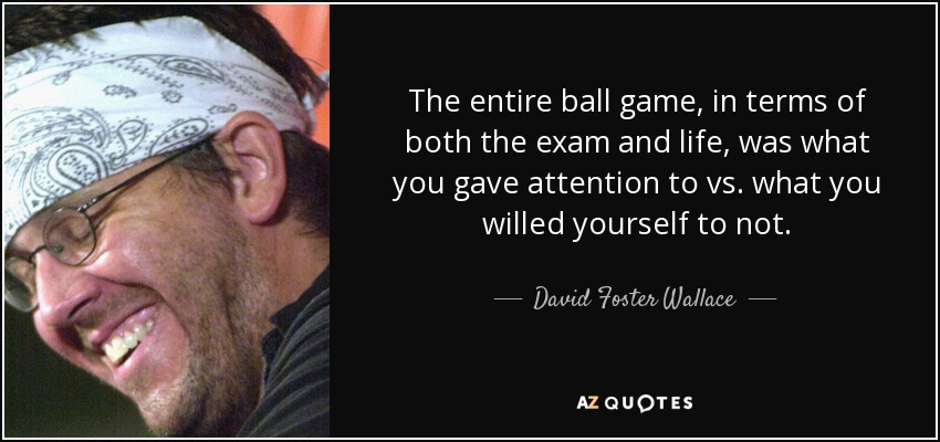 The entire ball game, in terms of both the exam and life, was what you gave attention to vs. what you willed yourself to not. - David Foster Wallace