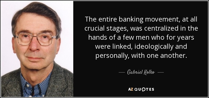 The entire banking movement, at all crucial stages, was centralized in the hands of a few men who for years were linked, ideologically and personally, with one another. - Gabriel Kolko
