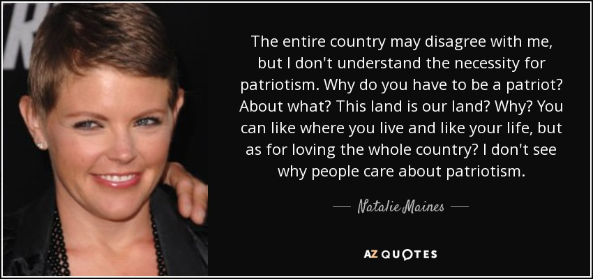 The entire country may disagree with me, but I don't understand the necessity for patriotism. Why do you have to be a patriot? About what? This land is our land? Why? You can like where you live and like your life, but as for loving the whole country? I don't see why people care about patriotism. - Natalie Maines