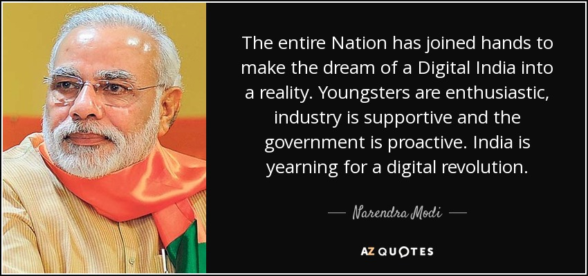 The entire Nation has joined hands to make the dream of a Digital India into a reality. Youngsters are enthusiastic, industry is supportive and the government is proactive. India is yearning for a digital revolution. - Narendra Modi