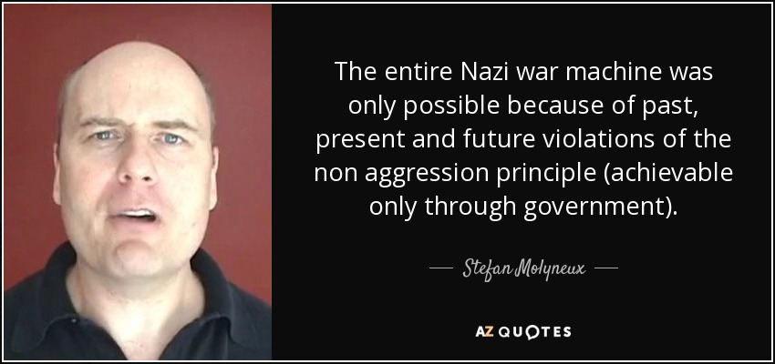 The entire Nazi war machine was only possible because of past, present and future violations of the non aggression principle (achievable only through government). - Stefan Molyneux