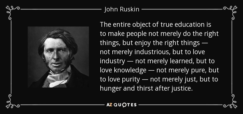 The entire object of true education is to make people not merely do the right things, but enjoy the right things — not merely industrious, but to love industry — not merely learned, but to love knowledge — not merely pure, but to love purity — not merely just, but to hunger and thirst after justice. - John Ruskin