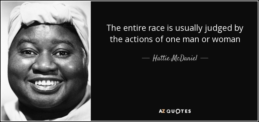 The entire race is usually judged by the actions of one man or woman - Hattie McDaniel