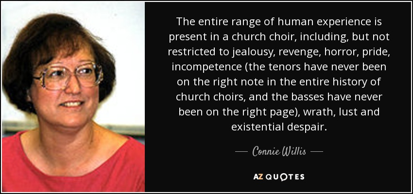 The entire range of human experience is present in a church choir, including, but not restricted to jealousy, revenge, horror, pride, incompetence (the tenors have never been on the right note in the entire history of church choirs, and the basses have never been on the right page), wrath, lust and existential despair. - Connie Willis