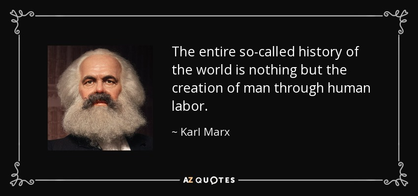 The entire so-called history of the world is nothing but the creation of man through human labor. - Karl Marx