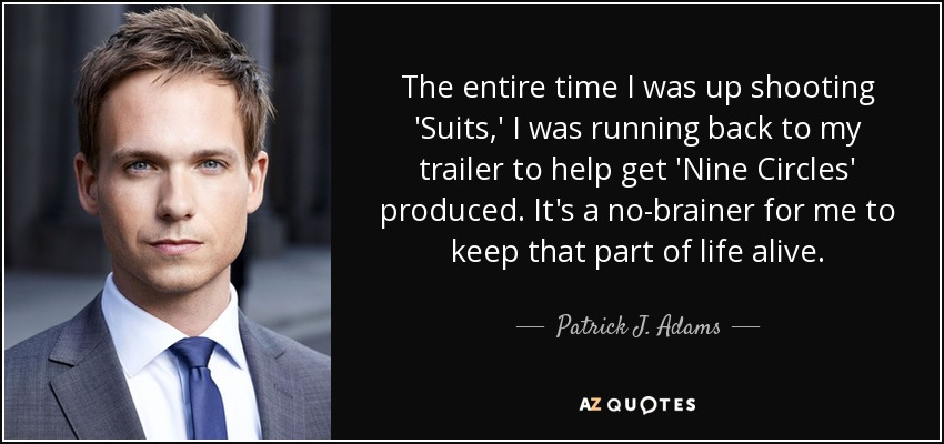 The entire time I was up shooting 'Suits,' I was running back to my trailer to help get 'Nine Circles' produced. It's a no-brainer for me to keep that part of life alive. - Patrick J. Adams