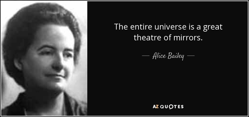 The entire universe is a great theatre of mirrors. - Alice Bailey