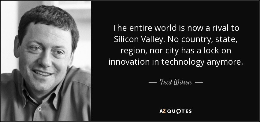 The entire world is now a rival to Silicon Valley. No country, state, region, nor city has a lock on innovation in technology anymore. - Fred Wilson