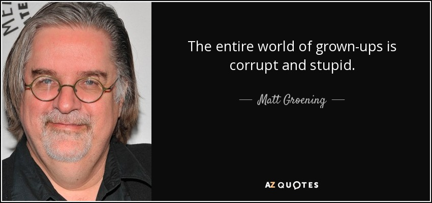 The entire world of grown-ups is corrupt and stupid. - Matt Groening