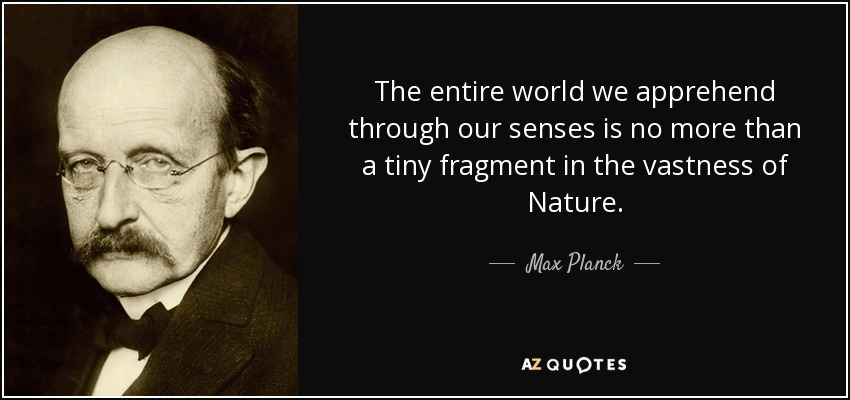 The entire world we apprehend through our senses is no more than a tiny fragment in the vastness of Nature. - Max Planck