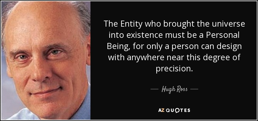 The Entity who brought the universe into existence must be a Personal Being, for only a person can design with anywhere near this degree of precision. - Hugh Ross