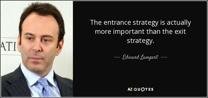The entrance strategy is actually more important than the exit strategy. - Edward Lampert