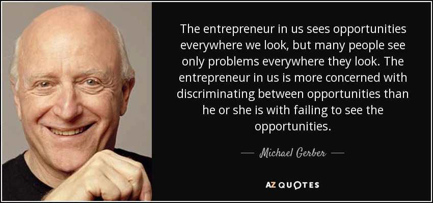 The entrepreneur in us sees opportunities everywhere we look, but many people see only problems everywhere they look. The entrepreneur in us is more concerned with discriminating between opportunities than he or she is with failing to see the opportunities. - Michael Gerber