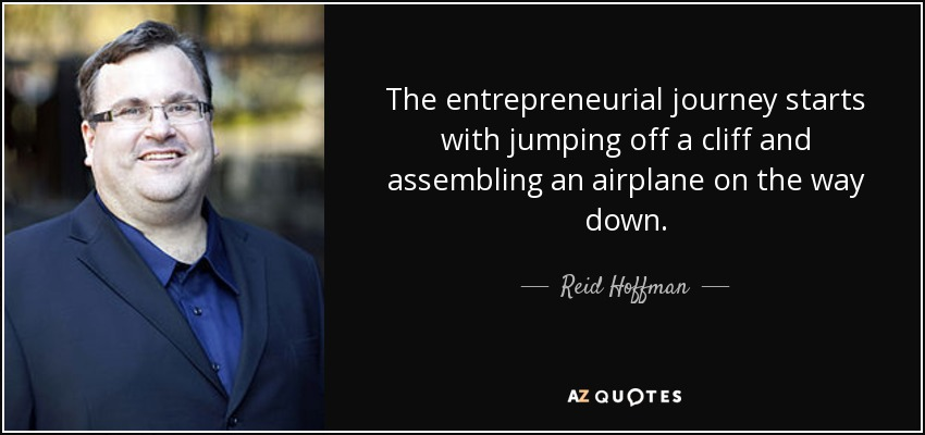 The entrepreneurial journey starts with jumping off a cliff and assembling an airplane on the way down. - Reid Hoffman