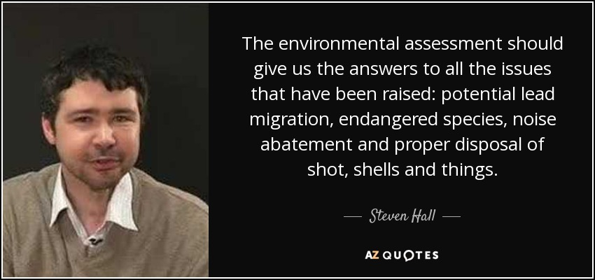 The environmental assessment should give us the answers to all the issues that have been raised: potential lead migration, endangered species, noise abatement and proper disposal of shot, shells and things. - Steven Hall