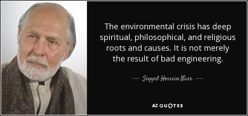 The environmental crisis has deep spiritual, philosophical, and religious roots and causes. It is not merely the result of bad engineering. - Seyyed Hossein Nasr