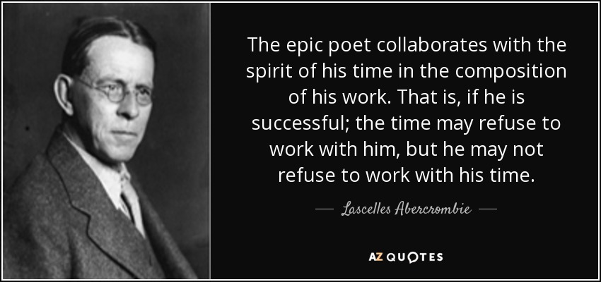 The epic poet collaborates with the spirit of his time in the composition of his work. That is, if he is successful; the time may refuse to work with him, but he may not refuse to work with his time. - Lascelles Abercrombie