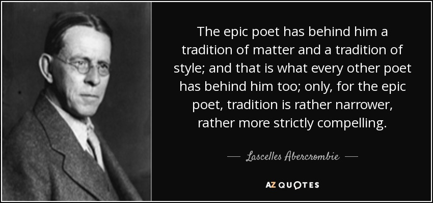 The epic poet has behind him a tradition of matter and a tradition of style; and that is what every other poet has behind him too; only, for the epic poet, tradition is rather narrower, rather more strictly compelling. - Lascelles Abercrombie