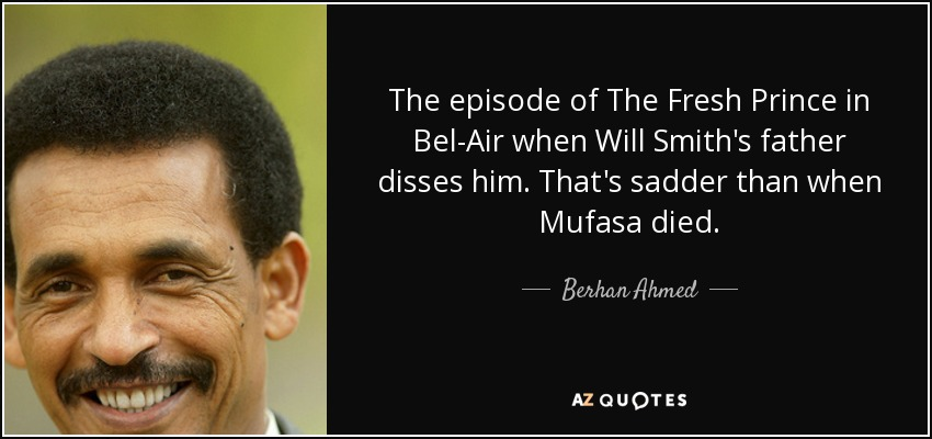 The episode of The Fresh Prince in Bel-Air when Will Smith's father disses him. That's sadder than when Mufasa died. - Berhan Ahmed