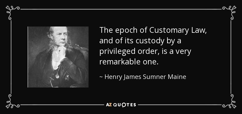 The epoch of Customary Law, and of its custody by a privileged order, is a very remarkable one. - Henry James Sumner Maine