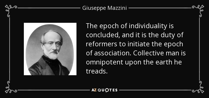 The epoch of individuality is concluded, and it is the duty of reformers to initiate the epoch of association. Collective man is omnipotent upon the earth he treads. - Giuseppe Mazzini
