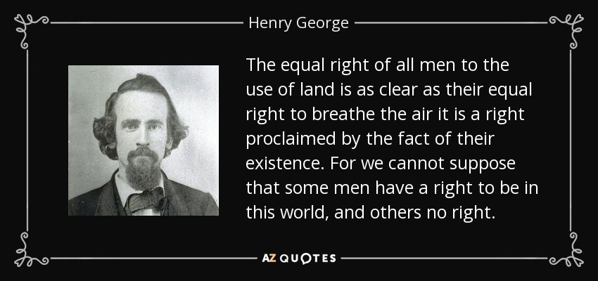 The equal right of all men to the use of land is as clear as their equal right to breathe the air it is a right proclaimed by the fact of their existence. For we cannot suppose that some men have a right to be in this world, and others no right. - Henry George