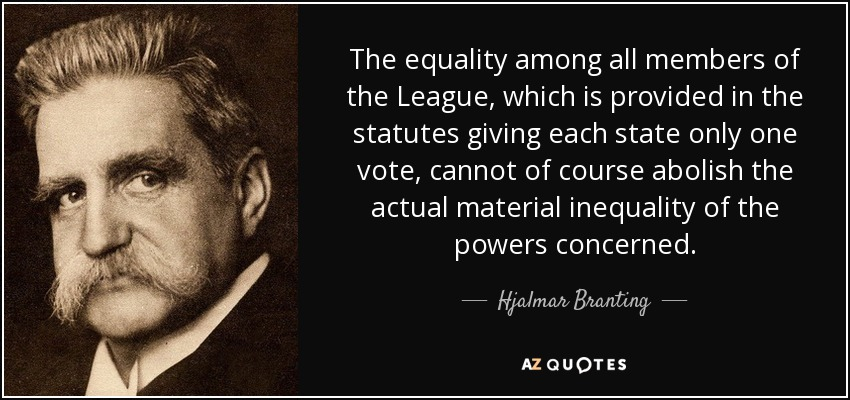 The equality among all members of the League, which is provided in the statutes giving each state only one vote, cannot of course abolish the actual material inequality of the powers concerned. - Hjalmar Branting