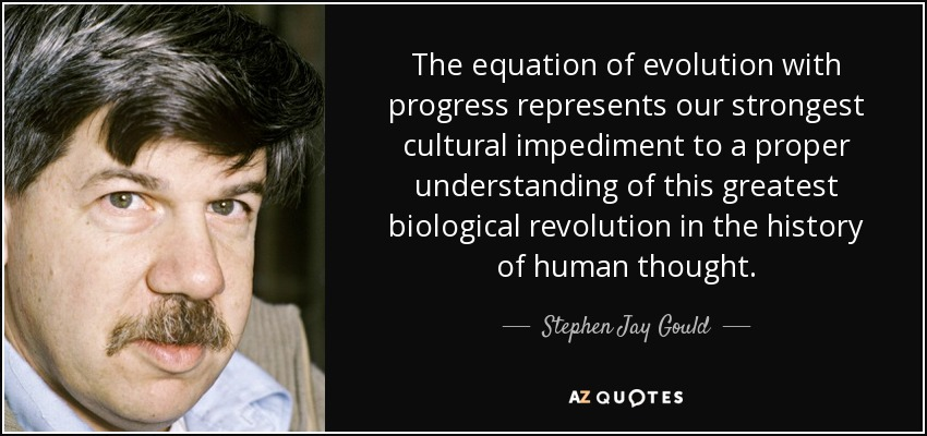 The equation of evolution with progress represents our strongest cultural impediment to a proper understanding of this greatest biological revolution in the history of human thought. - Stephen Jay Gould