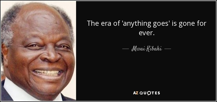 The era of 'anything goes' is gone for ever. - Mwai Kibaki