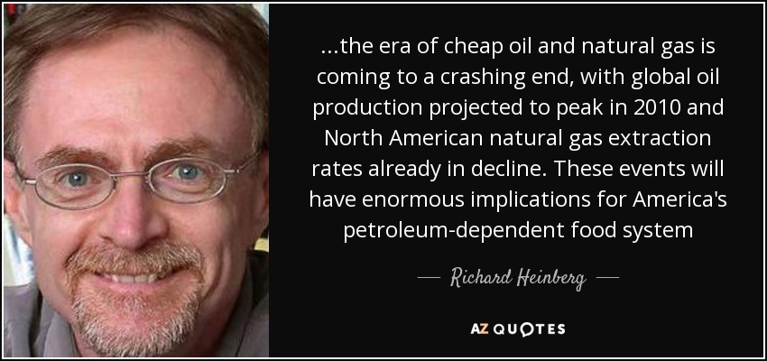 ...the era of cheap oil and natural gas is coming to a crashing end, with global oil production projected to peak in 2010 and North American natural gas extraction rates already in decline. These events will have enormous implications for America's petroleum-dependent food system - Richard Heinberg
