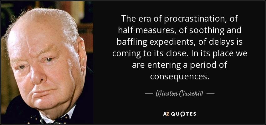 The era of procrastination, of half-measures, of soothing and baffling expedients, of delays is coming to its close. In its place we are entering a period of consequences. - Winston Churchill