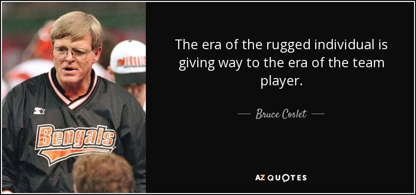 The era of the rugged individual is giving way to the era of the team player. - Bruce Coslet