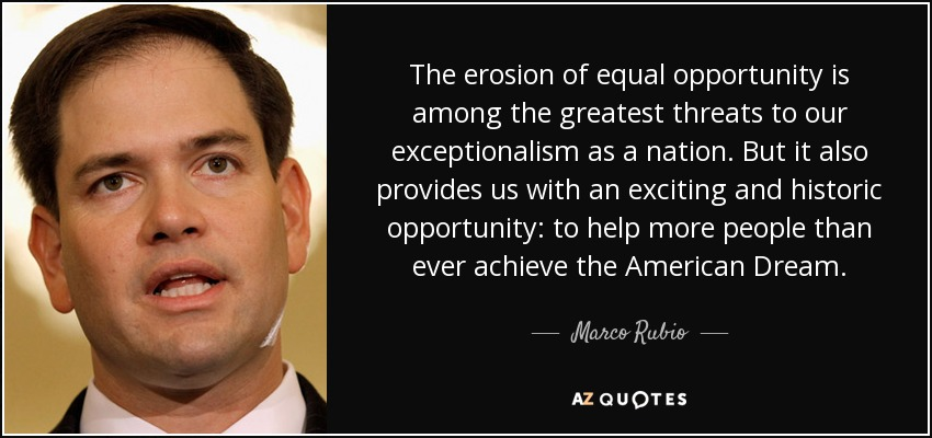 The erosion of equal opportunity is among the greatest threats to our exceptionalism as a nation. But it also provides us with an exciting and historic opportunity: to help more people than ever achieve the American Dream. - Marco Rubio