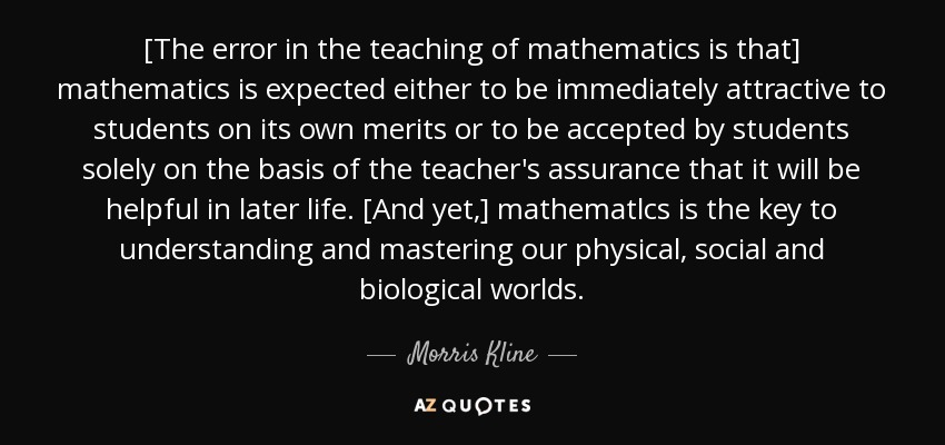 [The error in the teaching of mathematics is that] mathematics is expected either to be immediately attractive to students on its own merits or to be accepted by students solely on the basis of the teacher's assurance that it will be helpful in later life. [And yet,] mathematlcs is the key to understanding and mastering our physical, social and biological worlds. - Morris Kline