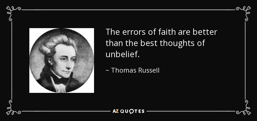 The errors of faith are better than the best thoughts of unbelief. - Thomas Russell