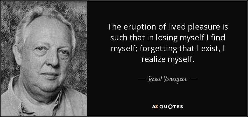 The eruption of lived pleasure is such that in losing myself I find myself; forgetting that I exist, I realize myself. - Raoul Vaneigem