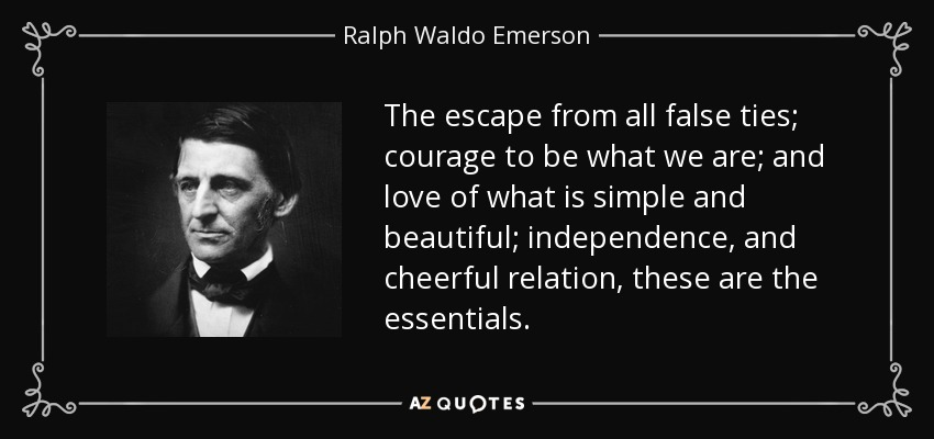 The escape from all false ties; courage to be what we are; and love of what is simple and beautiful; independence, and cheerful relation, these are the essentials. - Ralph Waldo Emerson