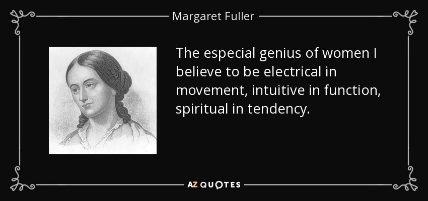 The especial genius of women I believe to be electrical in movement, intuitive in function, spiritual in tendency. - Margaret Fuller