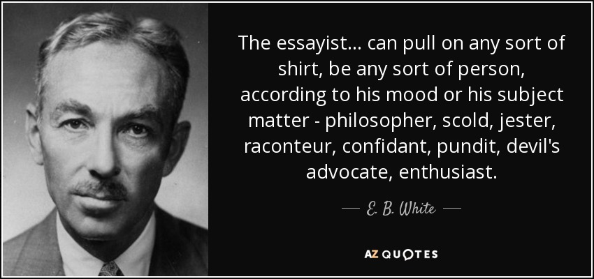 The essayist . . . can pull on any sort of shirt, be any sort of person, according to his mood or his subject matter - philosopher, scold, jester, raconteur, confidant, pundit, devil's advocate, enthusiast. - E. B. White