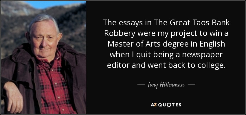 The essays in The Great Taos Bank Robbery were my project to win a Master of Arts degree in English when I quit being a newspaper editor and went back to college. - Tony Hillerman