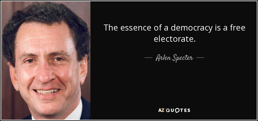 The essence of a democracy is a free electorate. - Arlen Specter