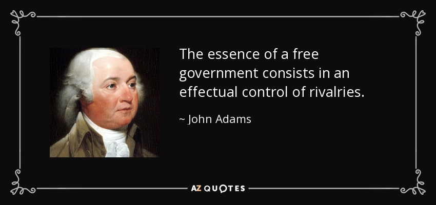 The essence of a free government consists in an effectual control of rivalries. - John Adams