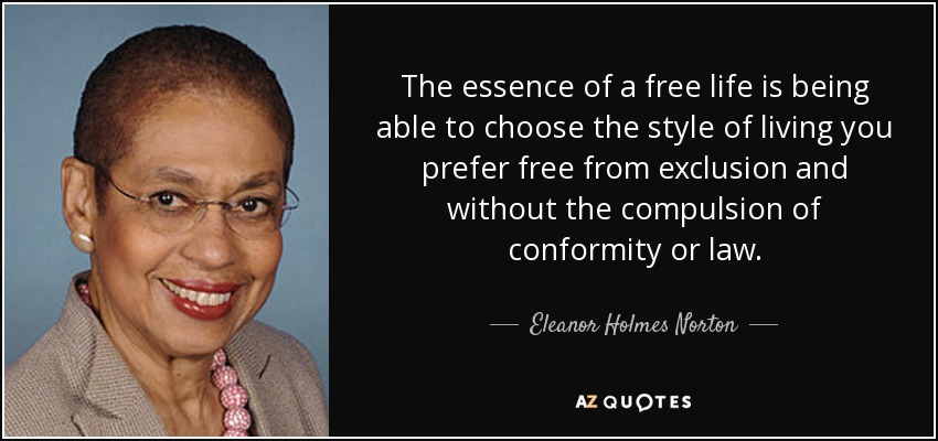 The essence of a free life is being able to choose the style of living you prefer free from exclusion and without the compulsion of conformity or law. - Eleanor Holmes Norton